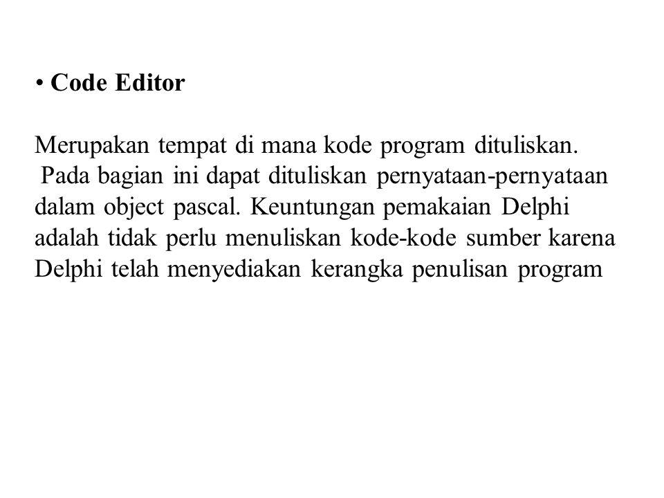 • Code Editor Merupakan tempat di mana kode program dituliskan. Pada bagian ini dapat dituliskan pernyataan-pernyataan dalam object pascal. Keuntungan