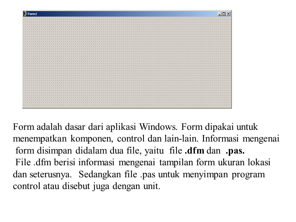 Form adalah dasar dari aplikasi Windows. Form dipakai untuk menempatkan komponen, control dan lain-lain. Informasi mengenai form disimpan didalam dua