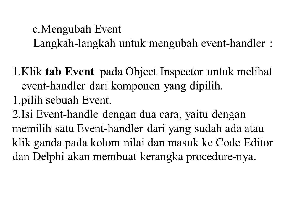 c.Mengubah Event Langkah-langkah untuk mengubah event-handler : 1.Klik tab Event pada Object Inspector untuk melihat event-handler dari komponen yang