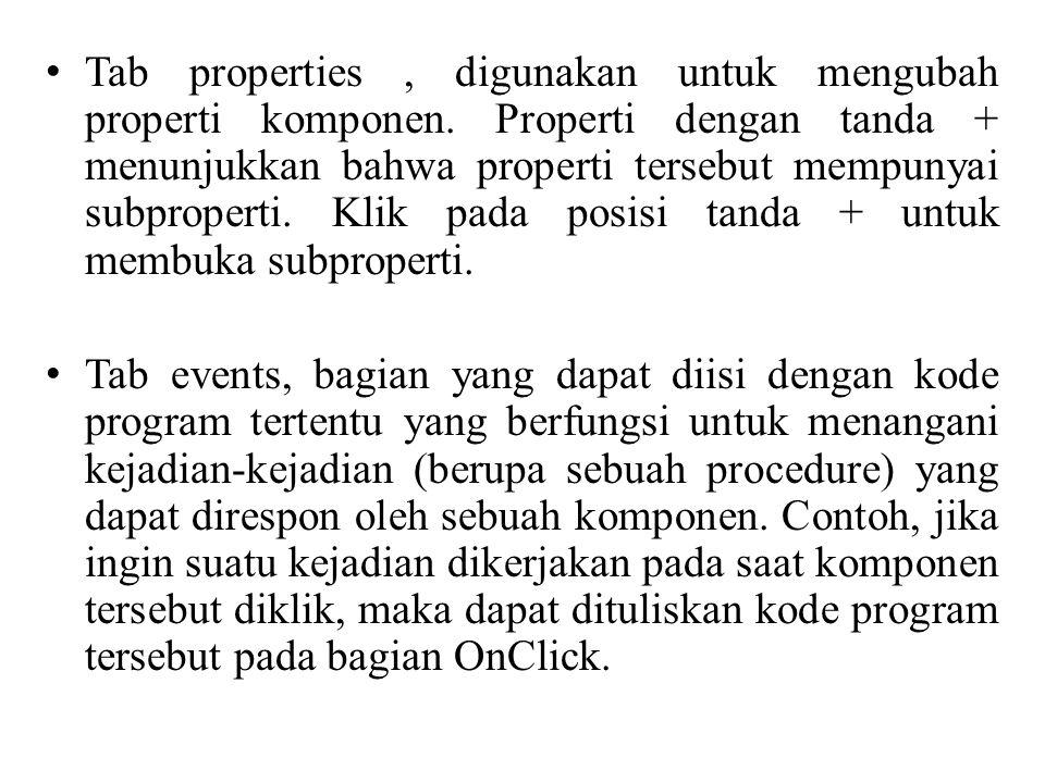 • Tab properties, digunakan untuk mengubah properti komponen. Properti dengan tanda + menunjukkan bahwa properti tersebut mempunyai subproperti. Klik