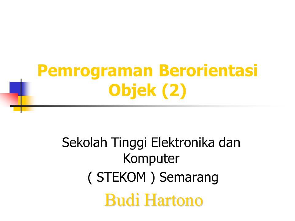 Pemrograman Berorientasi Objek (2) Sekolah Tinggi Elektronika dan Komputer ( STEKOM ) Semarang Budi Hartono
