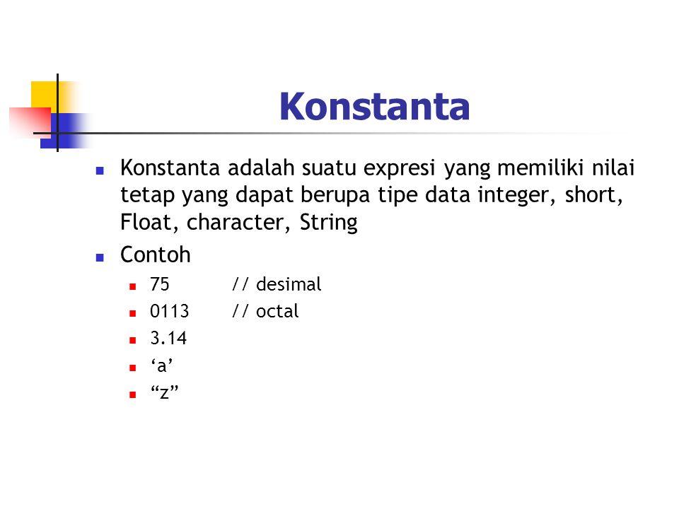 Konstanta  Konstanta adalah suatu expresi yang memiliki nilai tetap yang dapat berupa tipe data integer, short, Float, character, String  Contoh  7