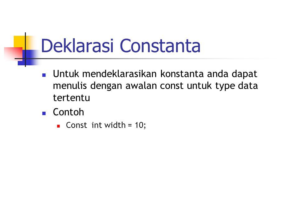 Deklarasi Constanta  Untuk mendeklarasikan konstanta anda dapat menulis dengan awalan const untuk type data tertentu  Contoh  Const int width = 10;
