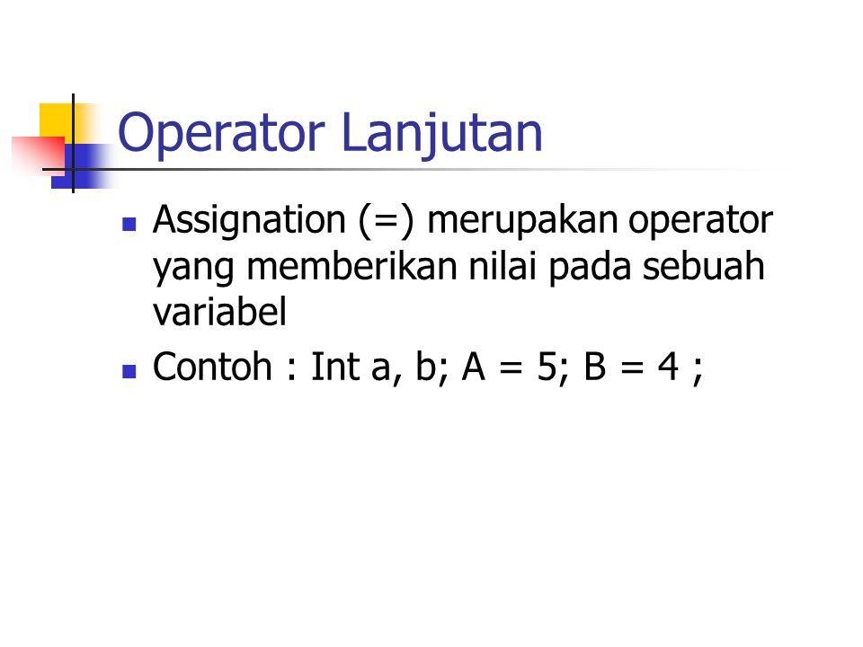 Operator Lanjutan  Assignation (=) merupakan operator yang memberikan nilai pada sebuah variabel  Contoh : Int a, b; A = 5; B = 4 ;
