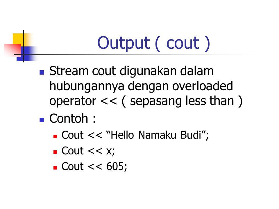 """Output ( cout )  Stream cout digunakan dalam hubungannya dengan overloaded operator << ( sepasang less than )  Contoh :  Cout << """"Hello Namaku Budi"""