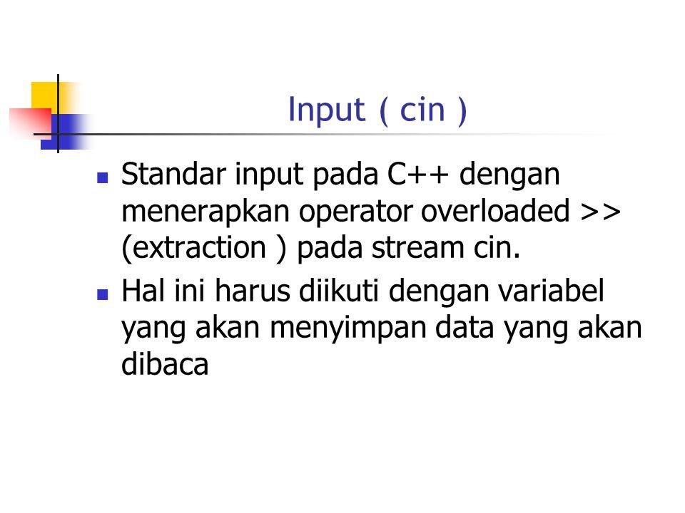 Input ( cin )  Standar input pada C++ dengan menerapkan operator overloaded >> (extraction ) pada stream cin.  Hal ini harus diikuti dengan variabel