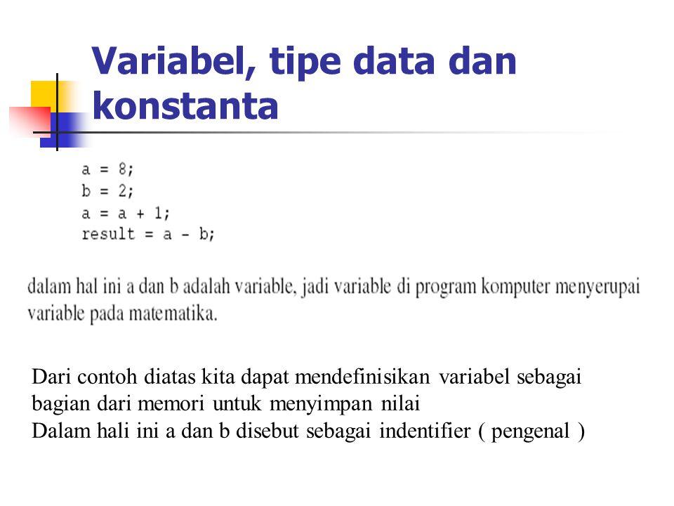 Variabel, tipe data dan konstanta Dari contoh diatas kita dapat mendefinisikan variabel sebagai bagian dari memori untuk menyimpan nilai Dalam hali in