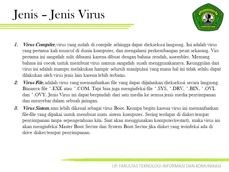 Jenis – Jenis Virus 1.Virus Compiler, virus yang sudah di compile sehingga dapat dieksekusi langsung. Ini adalah virus yang pertama kali muncul di dun