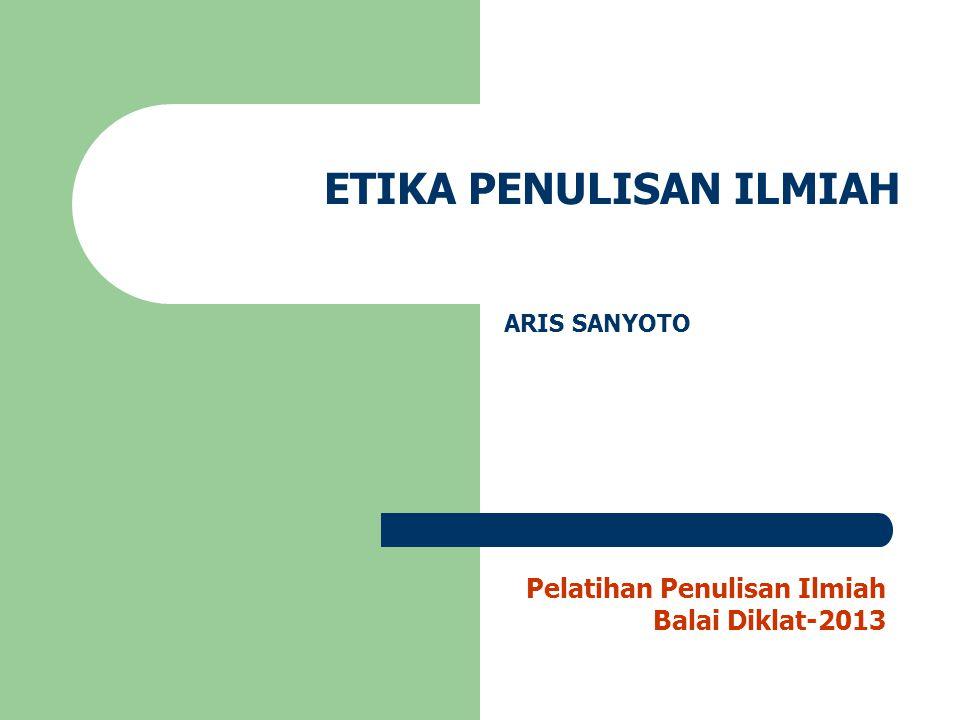 ETIKA PENULISAN ILMIAH ARIS SANYOTO Pelatihan Penulisan Ilmiah Balai Diklat-2013