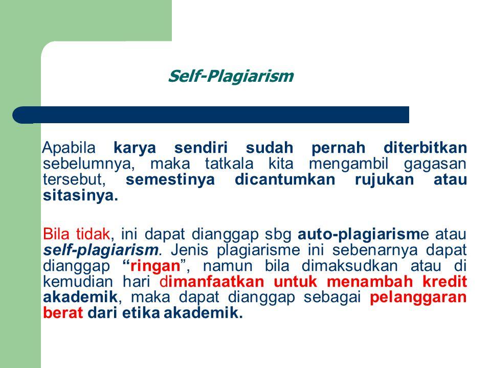Self-Plagiarism Apabila karya sendiri sudah pernah diterbitkan sebelumnya, maka tatkala kita mengambil gagasan tersebut, semestinya dicantumkan rujuka