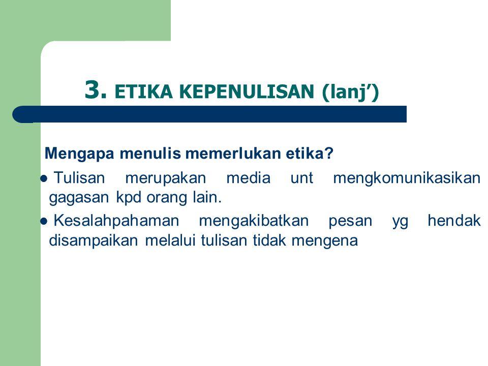 3. ETIKA KEPENULISAN (lanj') Mengapa menulis memerlukan etika?  Tulisan merupakan media unt mengkomunikasikan gagasan kpd orang lain.  Kesalahpahama
