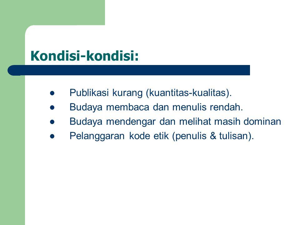 Kondisi-kondisi:  Publikasi kurang (kuantitas-kualitas).  Budaya membaca dan menulis rendah.  Budaya mendengar dan melihat masih dominan  Pelangga