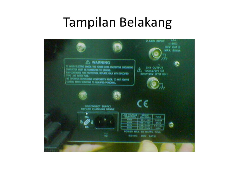 Nama dan Fungsi Kontrol Layar FOCUS Kontrol fokus (ukuran) berkas garis POWER Saklar dan LED Indikator Daya (On/Off TRACE ROTATION Kontrol kemiringan garis INTEN (INTENSITY) Kontrol intensitas cahaya layar CAL (CALIBRATION) Terminal sumber sinyal kalibrasi