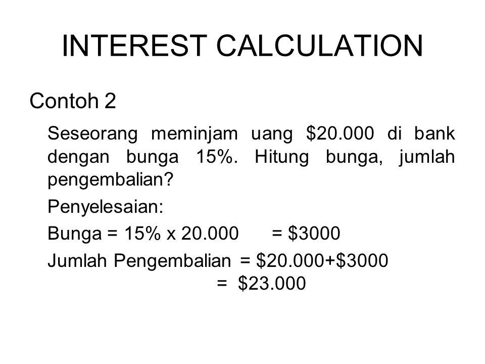 INTEREST CALCULATION Contoh 2 Seseorang meminjam uang $20.000 di bank dengan bunga 15%.