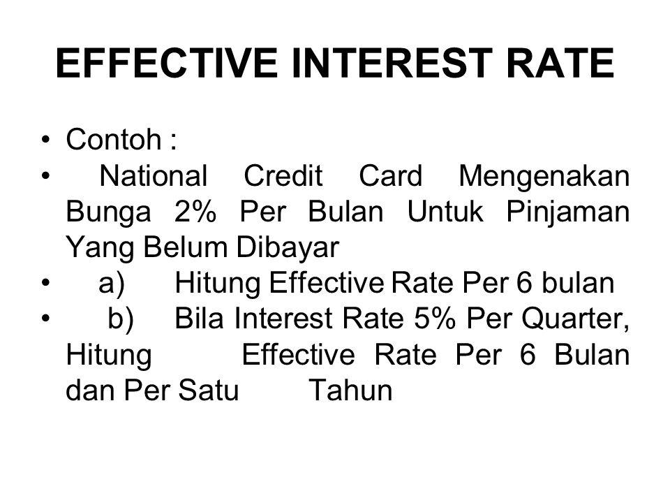 EFFECTIVE INTEREST RATE •Contoh : • National Credit Card Mengenakan Bunga 2% Per Bulan Untuk Pinjaman Yang Belum Dibayar • a) Hitung Effective Rate Per 6 bulan •b) Bila Interest Rate 5% Per Quarter, Hitung Effective Rate Per 6 Bulan dan Per Satu Tahun