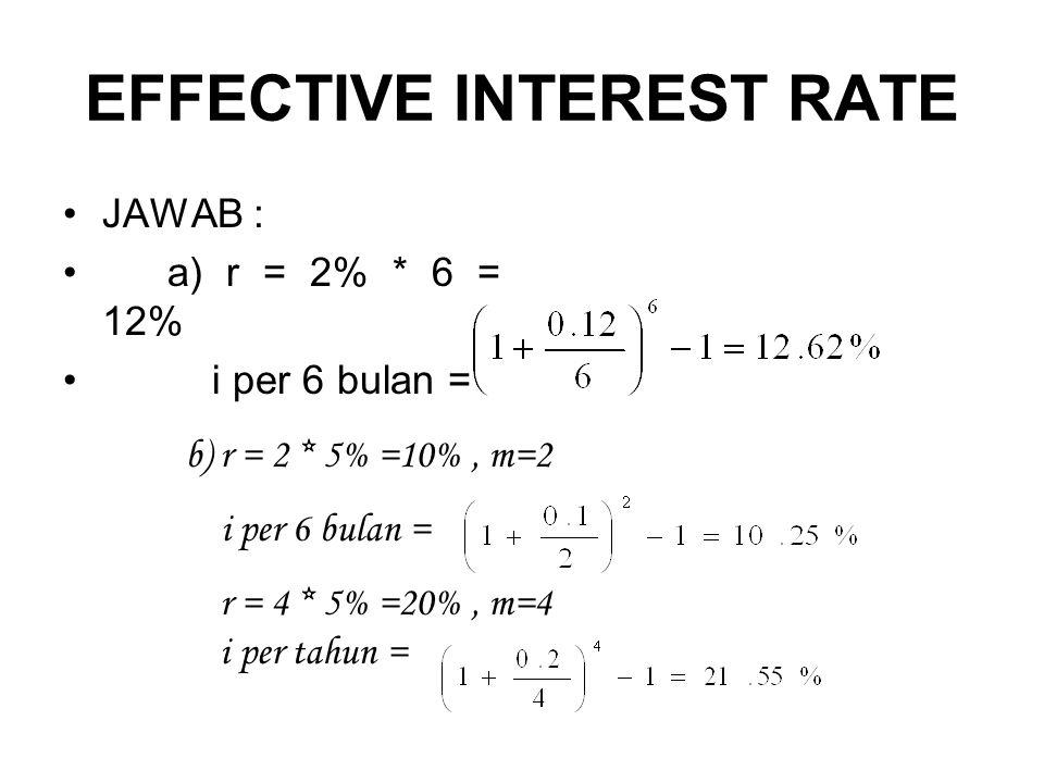 EFFECTIVE INTEREST RATE •JAWAB : •a) r = 2% * 6 = 12% • i per 6 bulan = b) r = 2 * 5% =10%, m=2 i per 6 bulan = r = 4 * 5% =20%, m=4 i per tahun =