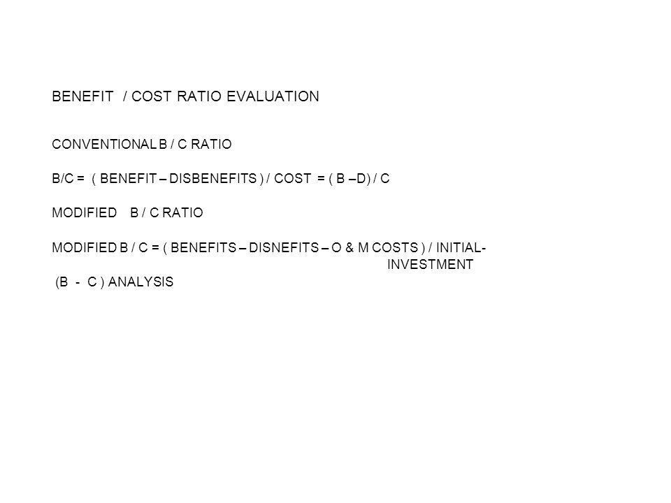BENEFIT / COST RATIO EVALUATION CONVENTIONAL B / C RATIO B/C = ( BENEFIT – DISBENEFITS ) / COST = ( B –D) / C MODIFIED B / C RATIO MODIFIED B / C = ( BENEFITS – DISNEFITS – O & M COSTS ) / INITIAL- INVESTMENT (B - C ) ANALYSIS