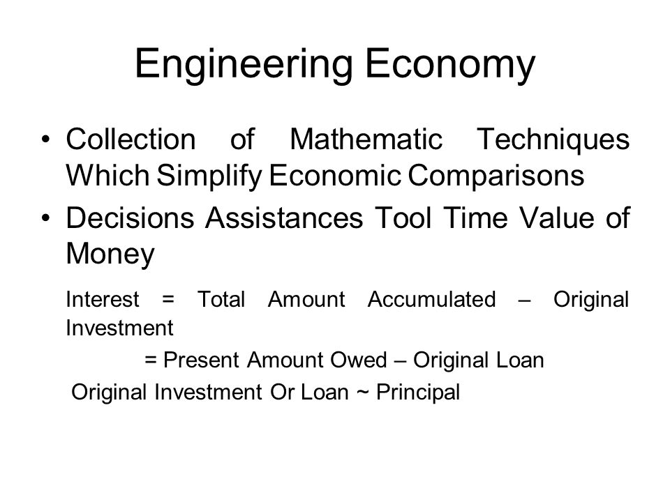 Engineering Economy •Collection of Mathematic Techniques Which Simplify Economic Comparisons •Decisions Assistances Tool Time Value of Money Interest = Total Amount Accumulated – Original Investment = Present Amount Owed – Original Loan Original Investment Or Loan ~ Principal