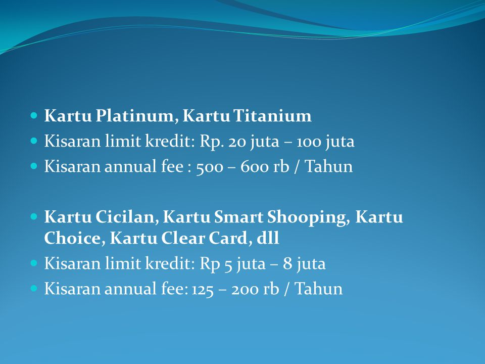  Kartu Platinum, Kartu Titanium  Kisaran limit kredit: Rp. 20 juta – 100 juta  Kisaran annual fee : 500 – 600 rb / Tahun  Kartu Cicilan, Kartu Sma