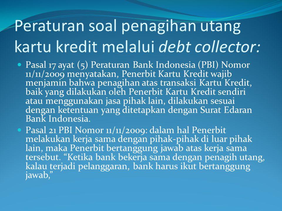 Peraturan soal penagihan utang kartu kredit melalui debt collector:  Pasal 17 ayat (5) Peraturan Bank Indonesia (PBI) Nomor 11/11/2009 menyatakan, Pe