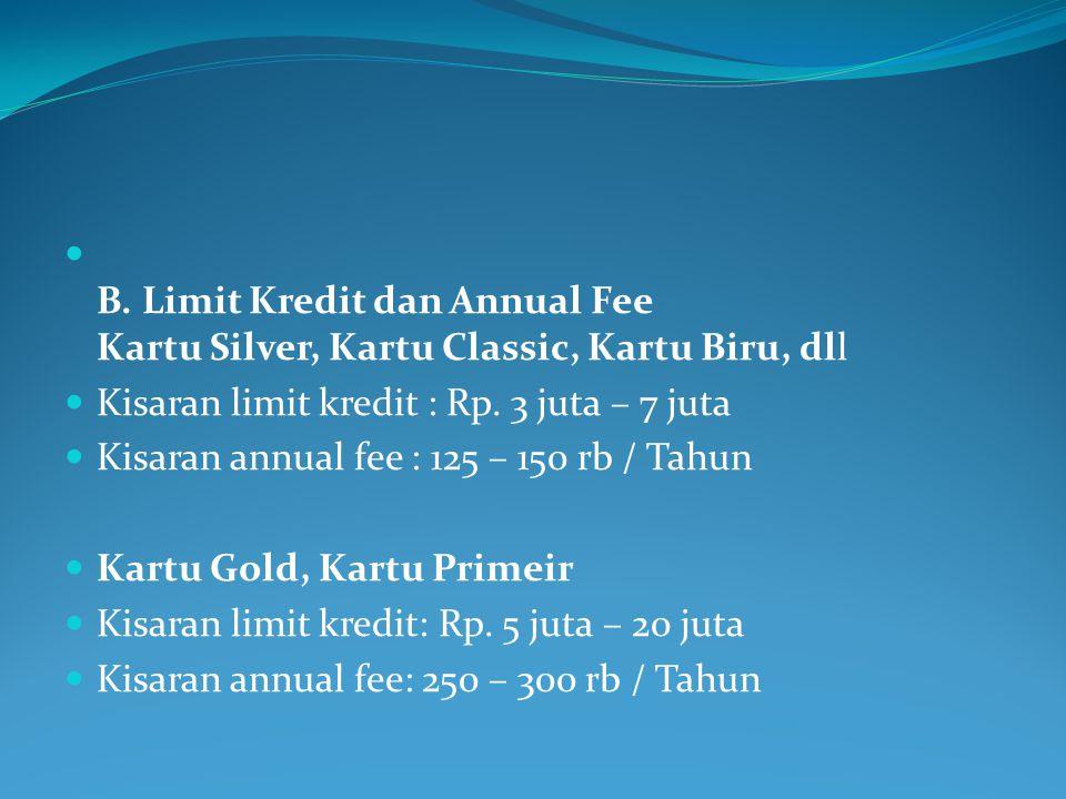  B. Limit Kredit dan Annual Fee Kartu Silver, Kartu Classic, Kartu Biru, dll  Kisaran limit kredit : Rp. 3 juta – 7 juta  Kisaran annual fee : 125