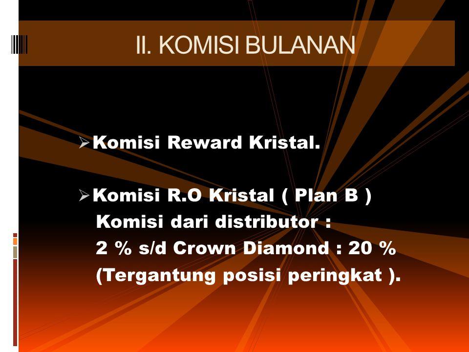  Komisi Reward Kristal.  Komisi R.O Kristal ( Plan B ) Komisi dari distributor : 2 % s/d Crown Diamond : 20 % (Tergantung posisi peringkat ). II. KO