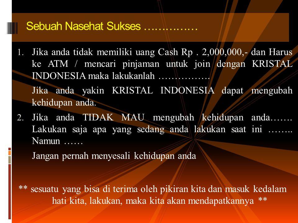 1. Jika anda tidak memiliki uang Cash Rp. 2,000,000,- dan Harus ke ATM / mencari pinjaman untuk join dengan KRISTAL INDONESIA maka lakukanlah ……………. J