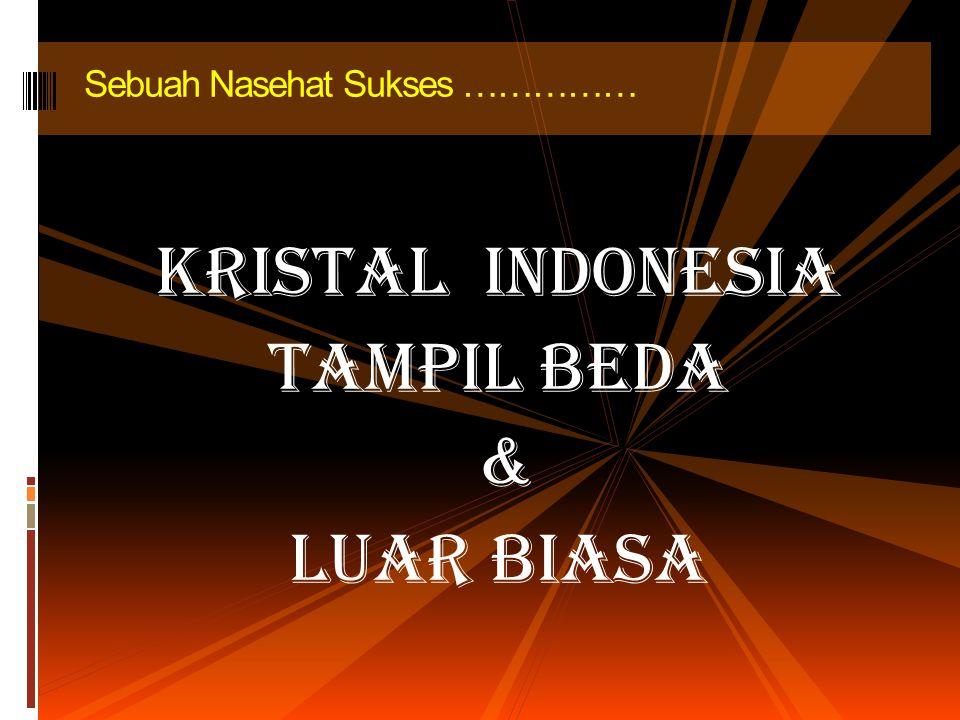 KRISTAL INDONESIA TAMPIL BEDA & LUAR BIASA Sebuah Nasehat Sukses ……………