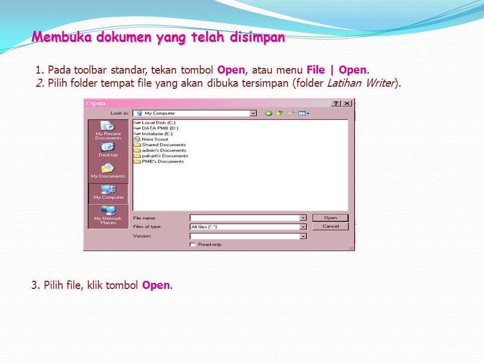 Membuka dokumen yang telah disimpan 1. Pada toolbar standar, tekan tombol Open, atau menu File | Open. 2. Pilih folder tempat file yang akan dibuka te