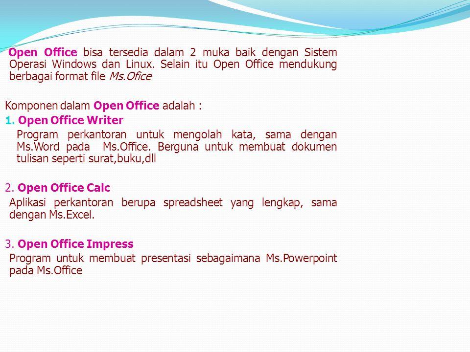 Open Office bisa tersedia dalam 2 muka baik dengan Sistem Operasi Windows dan Linux. Selain itu Open Office mendukung berbagai format file Ms.Ofice Ko