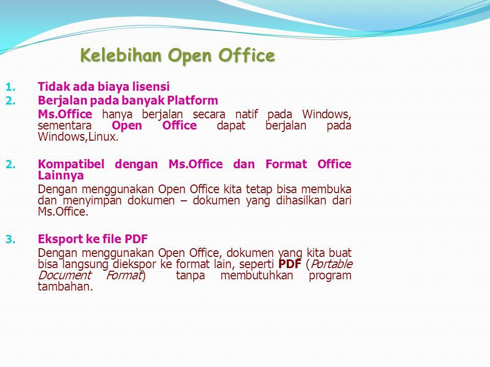 Kelebihan Open Office 1. Tidak ada biaya lisensi 2. Berjalan pada banyak Platform Ms.Office hanya berjalan secara natif pada Windows, sementara Open O