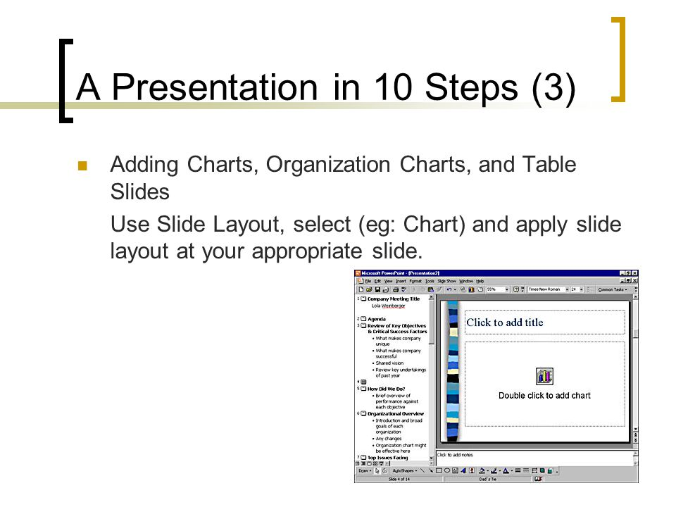 A Presentation in 10 Steps (3)  Adding Charts, Organization Charts, and Table Slides Use Slide Layout, select (eg: Chart) and apply slide layout at your appropriate slide.