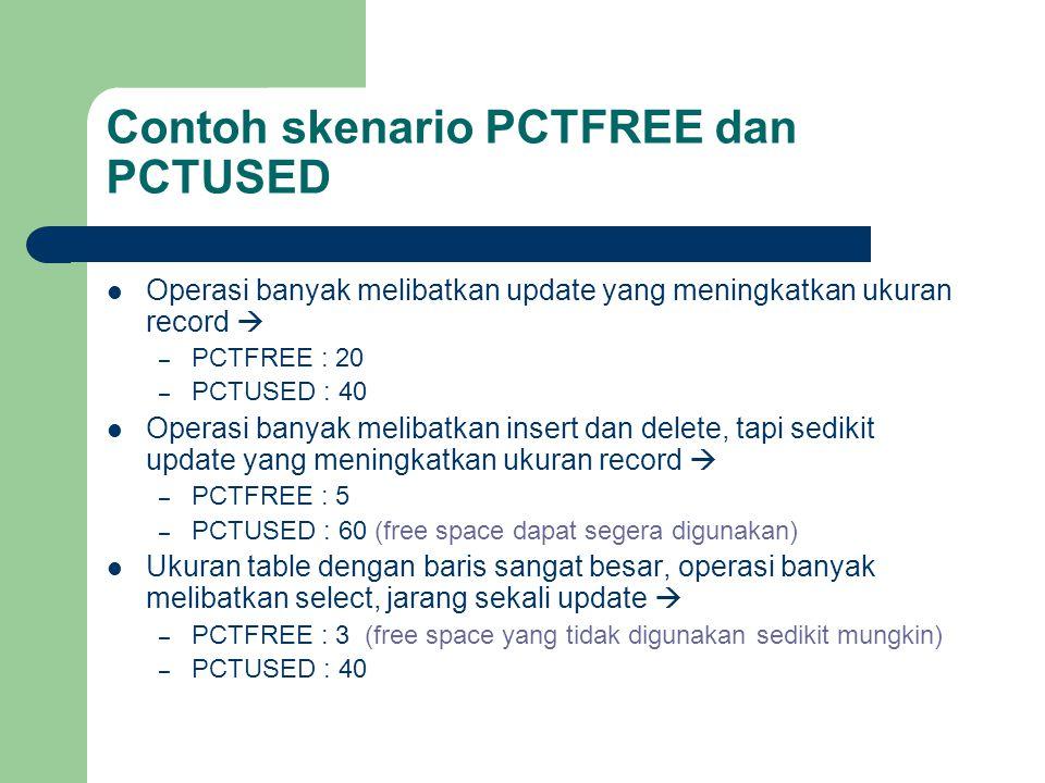 Contoh skenario PCTFREE dan PCTUSED  Operasi banyak melibatkan update yang meningkatkan ukuran record  – PCTFREE : 20 – PCTUSED : 40  Operasi banyak melibatkan insert dan delete, tapi sedikit update yang meningkatkan ukuran record  – PCTFREE : 5 – PCTUSED : 60 (free space dapat segera digunakan)  Ukuran table dengan baris sangat besar, operasi banyak melibatkan select, jarang sekali update  – PCTFREE : 3 (free space yang tidak digunakan sedikit mungkin) – PCTUSED : 40