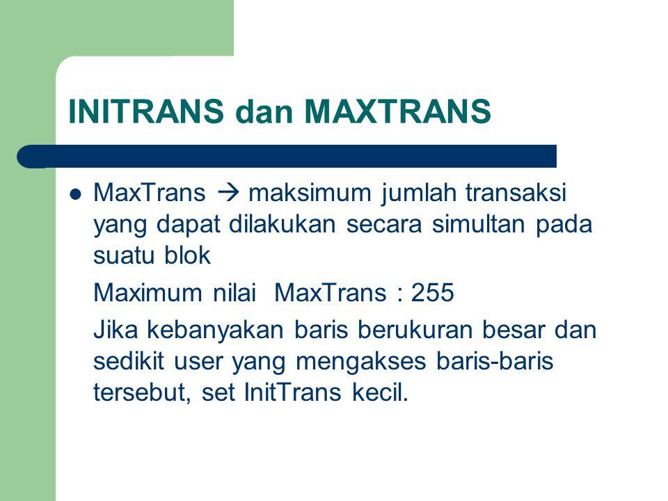 INITRANS dan MAXTRANS  MaxTrans  maksimum jumlah transaksi yang dapat dilakukan secara simultan pada suatu blok Maximum nilai MaxTrans : 255 Jika kebanyakan baris berukuran besar dan sedikit user yang mengakses baris-baris tersebut, set InitTrans kecil.
