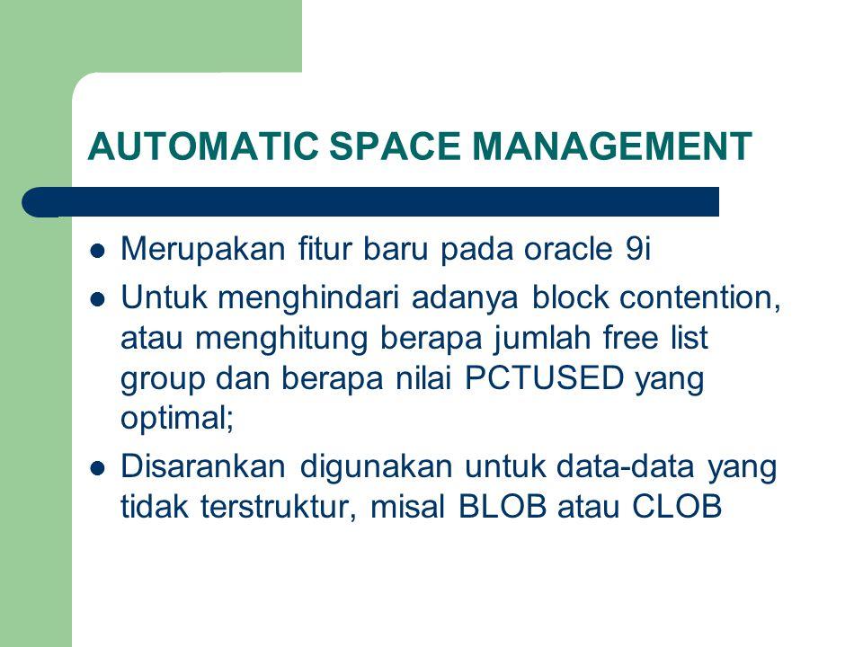 AUTOMATIC SPACE MANAGEMENT  Merupakan fitur baru pada oracle 9i  Untuk menghindari adanya block contention, atau menghitung berapa jumlah free list group dan berapa nilai PCTUSED yang optimal;  Disarankan digunakan untuk data-data yang tidak terstruktur, misal BLOB atau CLOB