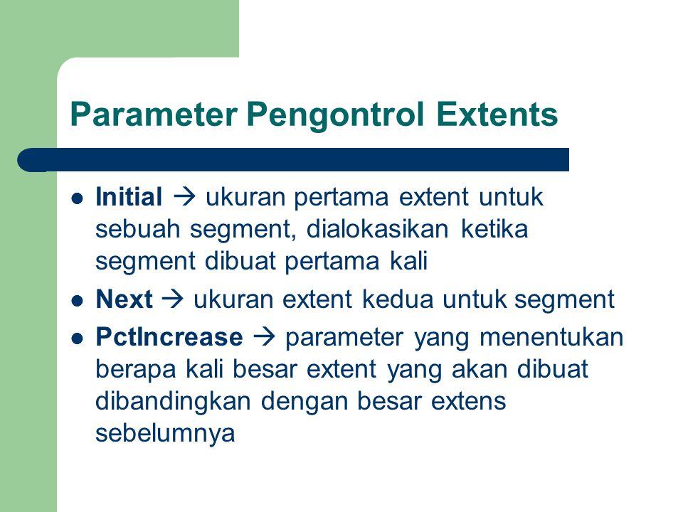 Parameter Pengontrol Extents  Initial  ukuran pertama extent untuk sebuah segment, dialokasikan ketika segment dibuat pertama kali  Next  ukuran extent kedua untuk segment  PctIncrease  parameter yang menentukan berapa kali besar extent yang akan dibuat dibandingkan dengan besar extens sebelumnya