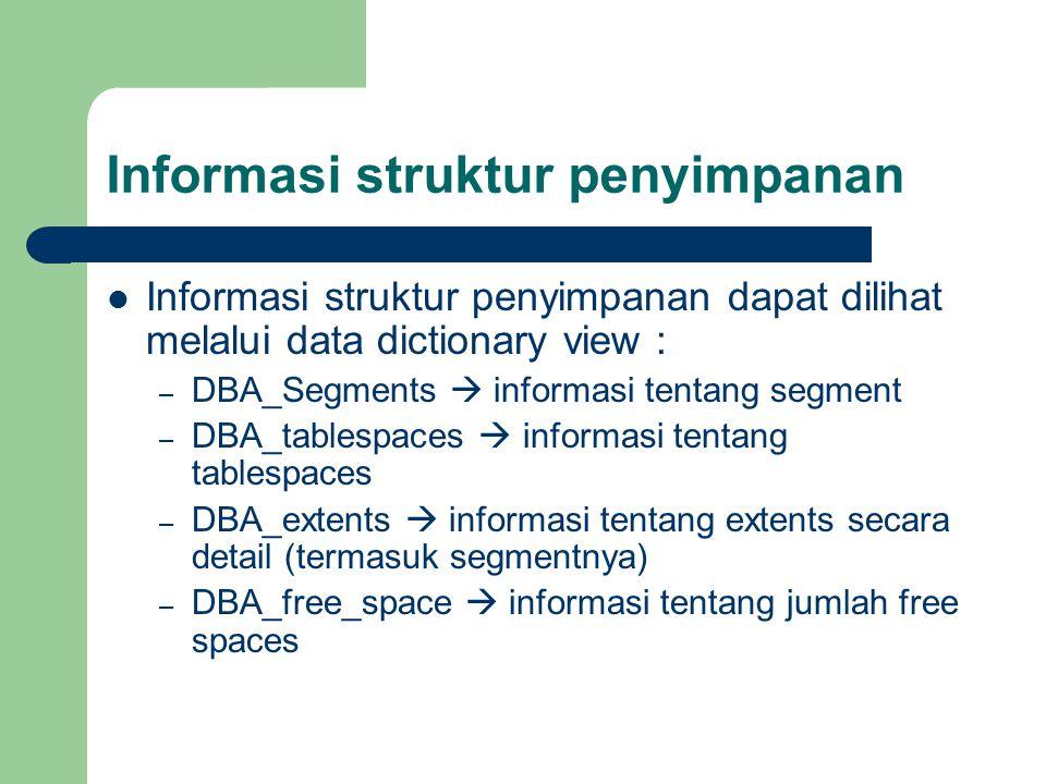 Informasi struktur penyimpanan  Informasi struktur penyimpanan dapat dilihat melalui data dictionary view : – DBA_Segments  informasi tentang segment – DBA_tablespaces  informasi tentang tablespaces – DBA_extents  informasi tentang extents secara detail (termasuk segmentnya) – DBA_free_space  informasi tentang jumlah free spaces