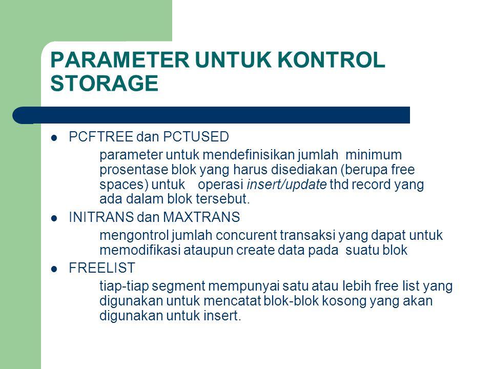PARAMETER UNTUK KONTROL STORAGE  PCFTREE dan PCTUSED parameter untuk mendefinisikan jumlah minimum prosentase blok yang harus disediakan (berupa free spaces) untuk operasi insert/update thd record yang ada dalam blok tersebut.
