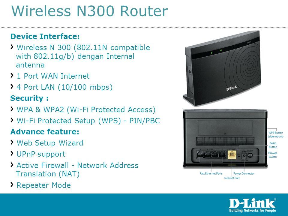 Wireless N300 Router15 rev S1 Device Interface: Wireless N 300 (802.11N compatible with 802.11g/b) dengan Internal antenna 1 Port WAN Internet 4 Port LAN (10/100 mbps) Security : WPA & WPA2 (Wi-Fi Protected Access) Wi-Fi Protected Setup (WPS) - PIN/PBC Advance feature: Web Setup Wizard UPnP support Active Firewall - Network Address Translation (NAT) Repeater Mode