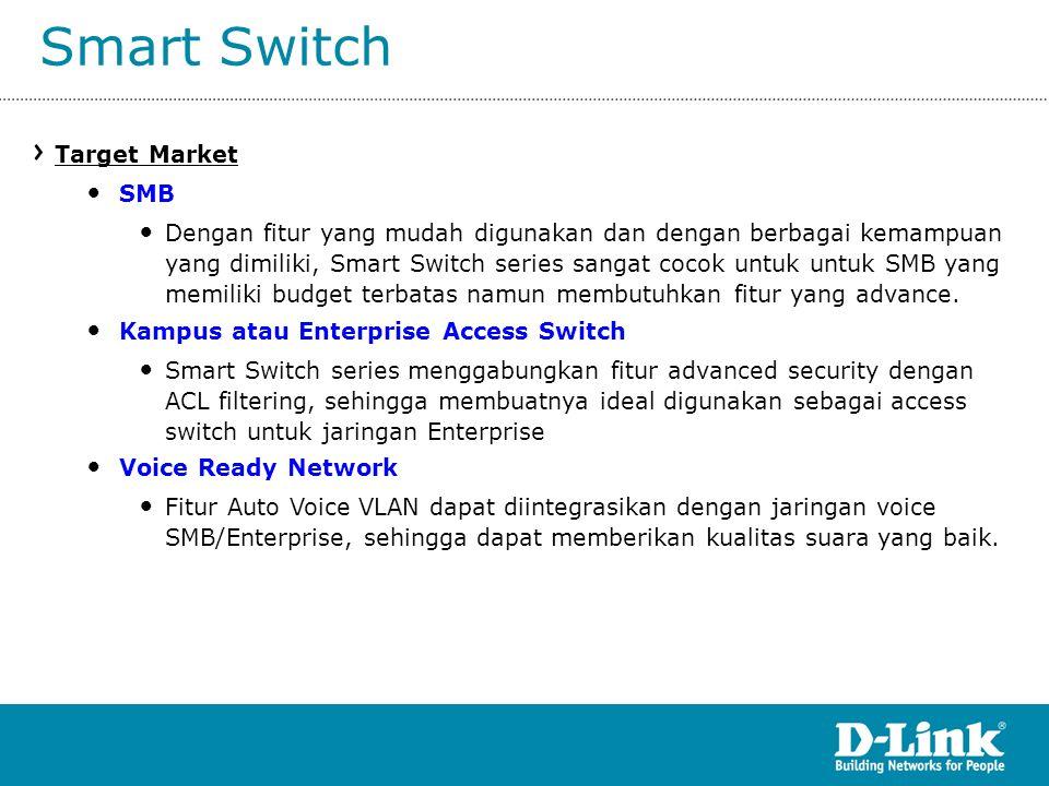 Smart Switch Target Market • SMB • Dengan fitur yang mudah digunakan dan dengan berbagai kemampuan yang dimiliki, Smart Switch series sangat cocok unt