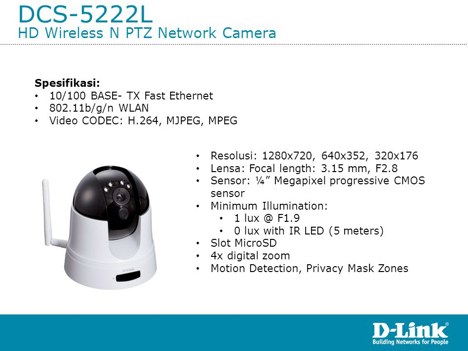 DCS-5222L HD Wireless N PTZ Network Camera Spesifikasi: • 10/100 BASE- TX Fast Ethernet • 802.11b/g/n WLAN • Video CODEC: H.264, MJPEG, MPEG • Resolusi: 1280x720, 640x352, 320x176 • Lensa: Focal length: 3.15 mm, F2.8 • Sensor: ¼ Megapixel progressive CMOS sensor • Minimum Illumination: • 1 lux @ F1.9 • 0 lux with IR LED (5 meters) • Slot MicroSD • 4x digital zoom • Motion Detection, Privacy Mask Zones