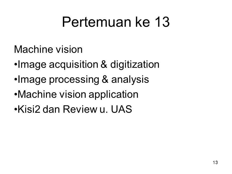 13 Pertemuan ke 13 Machine vision •Image acquisition & digitization •Image processing & analysis •Machine vision application •Kisi2 dan Review u. UAS