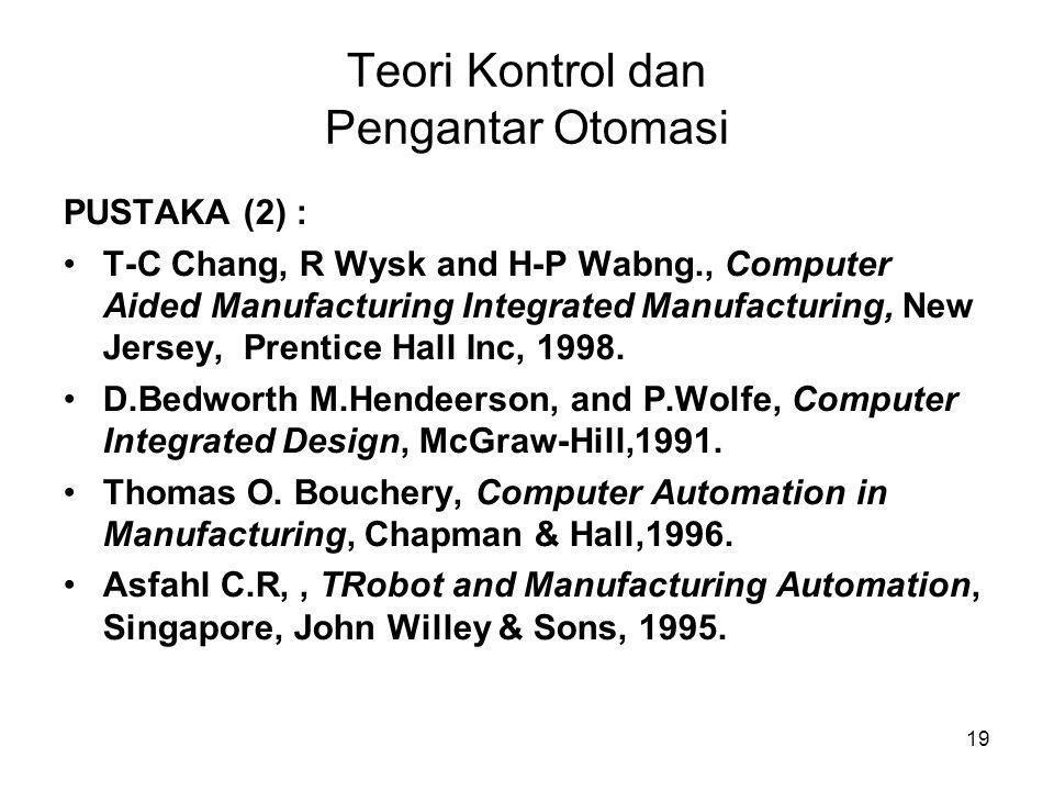 19 Teori Kontrol dan Pengantar Otomasi PUSTAKA (2) : •T-C Chang, R Wysk and H-P Wabng., Computer Aided Manufacturing Integrated Manufacturing, New Jer