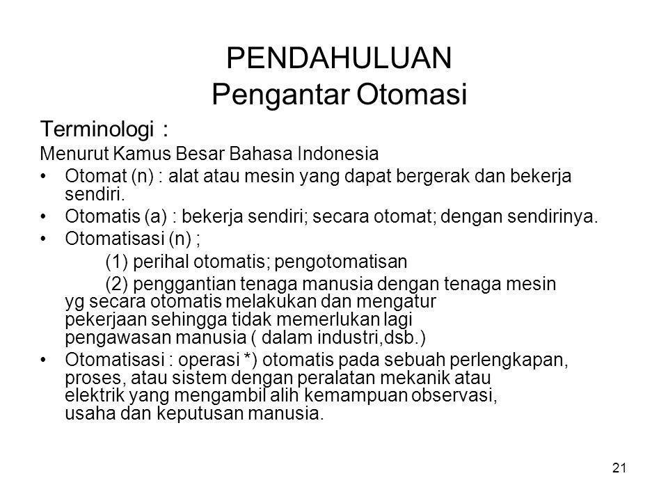 21 PENDAHULUAN Pengantar Otomasi Terminologi : Menurut Kamus Besar Bahasa Indonesia •Otomat (n) : alat atau mesin yang dapat bergerak dan bekerja send