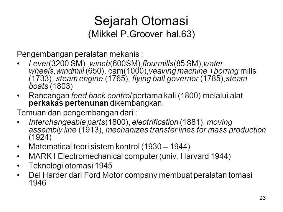 23 Sejarah Otomasi (Mikkel P.Groover hal.63) Pengembangan peralatan mekanis : •Lever(3200 SM),winch(600SM),flourmills(85 SM),water wheels,windmill (6