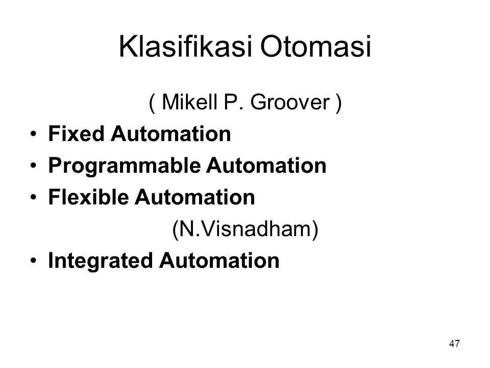 47 Klasifikasi Otomasi ( Mikell P. Groover ) •Fixed Automation •Programmable Automation •Flexible Automation (N.Visnadham) •Integrated Automation