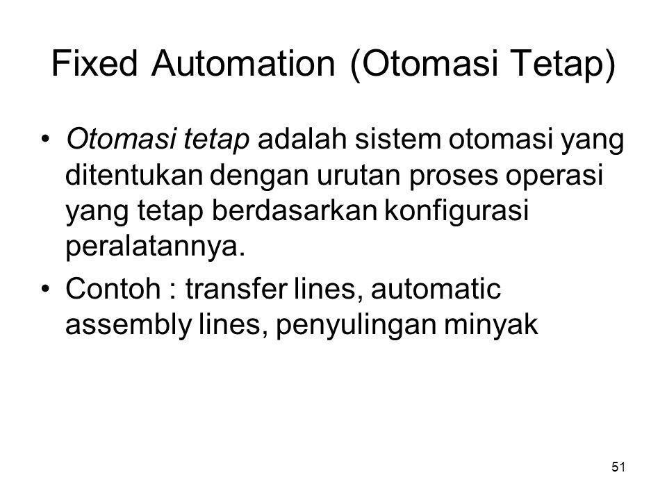 51 Fixed Automation (Otomasi Tetap) •Otomasi tetap adalah sistem otomasi yang ditentukan dengan urutan proses operasi yang tetap berdasarkan konfigur