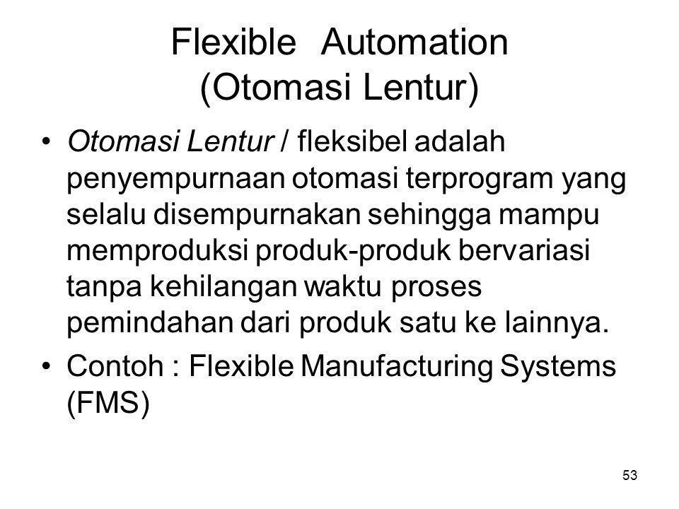 53 Flexible Automation (Otomasi Lentur) •Otomasi Lentur / fleksibel adalah penyempurnaan otomasi terprogram yang selalu disempurnakan sehingga mampu