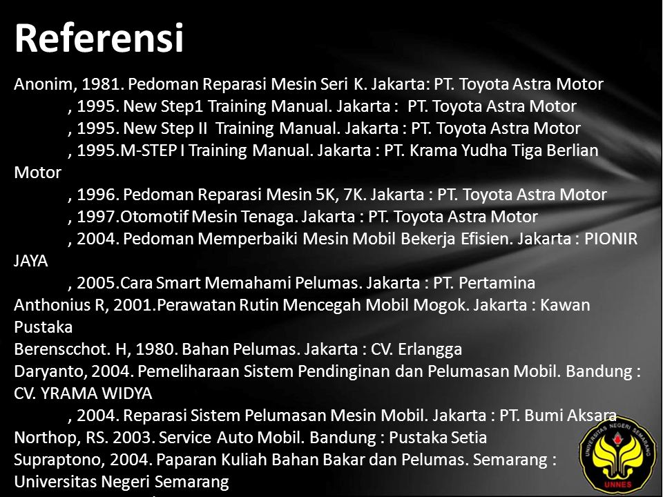 Referensi Anonim, 1981. Pedoman Reparasi Mesin Seri K. Jakarta: PT. Toyota Astra Motor, 1995. New Step1 Training Manual. Jakarta : PT. Toyota Astra Mo