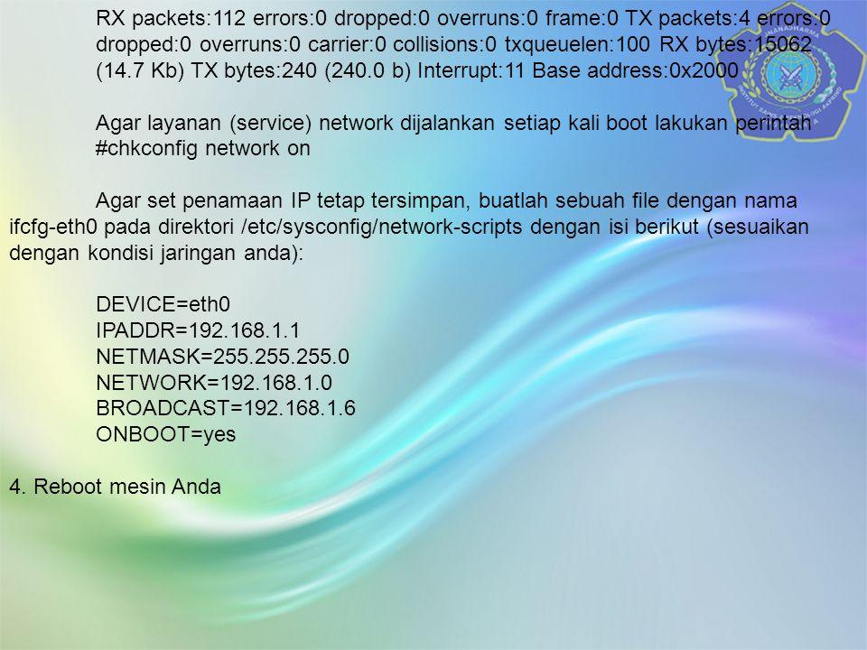 RX packets:112 errors:0 dropped:0 overruns:0 frame:0 TX packets:4 errors:0 dropped:0 overruns:0 carrier:0 collisions:0 txqueuelen:100 RX bytes:15062 (14.7 Kb) TX bytes:240 (240.0 b) Interrupt:11 Base address:0x2000 Agar layanan (service) network dijalankan setiap kali boot lakukan perintah #chkconfig network on Agar set penamaan IP tetap tersimpan, buatlah sebuah file dengan nama ifcfg-eth0 pada direktori /etc/sysconfig/network-scripts dengan isi berikut (sesuaikan dengan kondisi jaringan anda): DEVICE=eth0 IPADDR=192.168.1.1 NETMASK=255.255.255.0 NETWORK=192.168.1.0 BROADCAST=192.168.1.6 ONBOOT=yes 4.